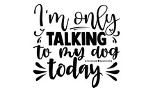 I'm Only Talking To My Dog Today-typography Dog Quote T-shirt.