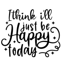 I Think I'll Just Be Happy Today Background Inspirational Positive Quotes, Motivational, Typography, Lettering Design