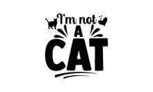 I'm Not A Cat- Lawyer T Shirts Design, Hand Drawn Lettering Phrase, Calligraphy T Shirt Design, Isolated On White Background, Svg Files For Cutting Cricut And Silhouette, EPS 10