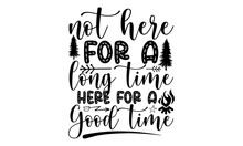 Not Here For A Long Time Here For A Good Time Svg, Camping Svg Bundle, Camp Life Svg, Campfire Svg, Dxf Eps Png, Silhouette, Cricut, Cameo, Digital, Vacation Svg, Camping Shirt Design, Camping SVG
