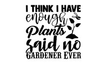 I Think I Have Enough Plants Said No Gardener Ever- Gardening T Shirts Design, Hand Drawn Lettering Phrase, Calligraphy T Shirt Design, Isolated On White Background, Svg Files For Cutting Cricut
