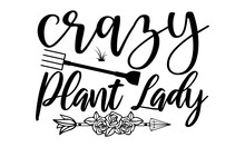 Crazy Plant Lady- Gardening T Shirts Design, Hand Drawn Lettering Phrase, Calligraphy T Shirt Design, Isolated On White Background, Svg Files For Cutting Cricut And Silhouette, EPS 10