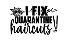 I Fix Quarantine Haircuts - Barber T Shirts Design, Hand Drawn Lettering Phrase, Calligraphy T Shirt Design, Svg Files For Cutting Cricut And Silhouette, Card, Flyer, EPS 10