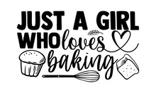 Just A Girl Who Loves Baking- Baking T Shirts Design, Hand Drawn Lettering Phrase, Calligraphy T Shirt Design, Isolated On White Background, Svg Files For Cutting Cricut And Silhouette, EPS 10