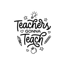 Teachers Gonna Teach Hand Drawn Calligraphy Quote. School Related Typography For Prints, Posters, T-shirt And Mug Designs, Stickers. Teacher Gift Lettering. Vector Vintage Illustration.