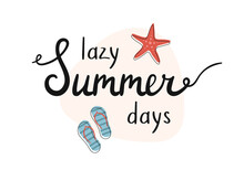 Lazy Summer Days. Summer Lettering With Starfish And Flip Flops. Hand Written Words Illustration.