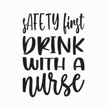 Safety First Drink With A Nurse Letter Quote