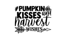 Pumpkin Kisses And Harvest Wishes - Thanksgiving T Shirt Design, Hand Drawn Lettering Phrase Isolated On White Background, Calligraphy Graphic Design Typography Element, Hand Written Vector Sign, Svg