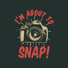 T Shirt Design I'm About To Snap! With Camera And Gray Background Vintage Illustration