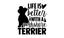 Life Is Better With A Yorkshire Terrier - Yorkshire Terrier T Shirt Design, Hand Drawn Lettering Phrase Isolated On White Background, Calligraphy Graphic Design Typography Element, Hand Written Vector
