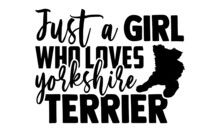 Just A Girl Who Loves Yorkshire Terrier - Yorkshire Terrier T Shirt Design, Hand Drawn Lettering Phrase Isolated On White Background, Calligraphy Graphic Design Typography Element, Hand Written Vector