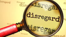 Disregard And A Magnifying Glass On English Word Disregard To Symbolize Studying, Examining Or Searching For An Explanation And Answers Related To A Concept Of Disregard, 3d Illustration