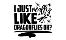 I Just Really Like Dragonflies Ok? - Dragonfly T Shirt Design, Hand Drawn Lettering Phrase, Calligraphy T Shirt Design, Svg Files For Cutting Cricut And Silhouette, Card, Flyer, EPS 10