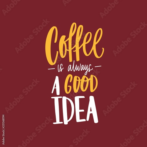 Coffee Is Always A Good Idea inspirational phrase, slogan or message handwritten with elegant calligraphic font. Trendy hand lettering. Vector illustration for t-shirt, apparel or sweatshirt print.